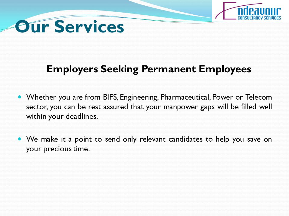 Our Services Employers Seeking Permanent Employees Whether you are from BIFS, Engineering, Pharmaceutical, Power or Telecom sector, you can be rest assured that your manpower gaps will be filled well within your deadlines.