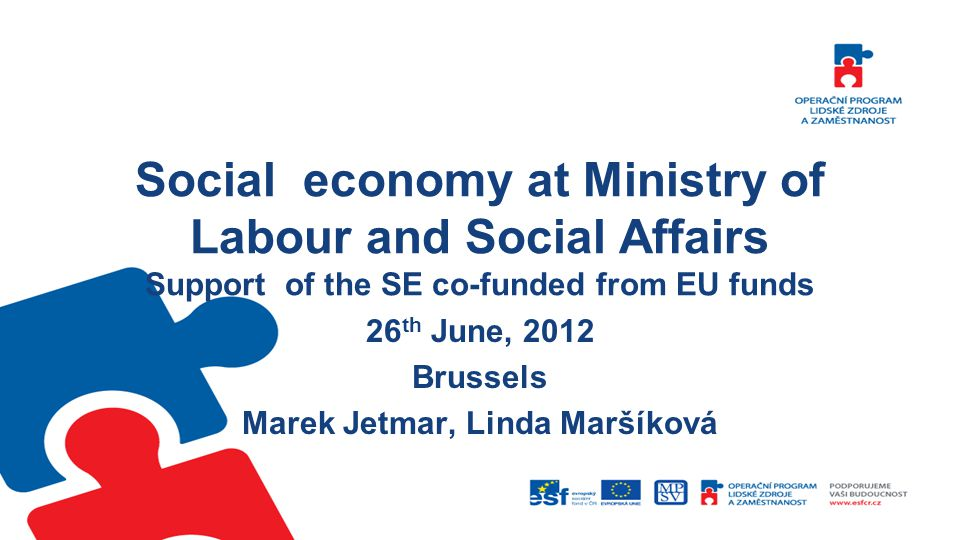 Social economy at Ministry of Labour and Social Affairs Support of the SE co-funded from EU funds 26 th June, 2012 Brussels Marek Jetmar, Linda Maršíková