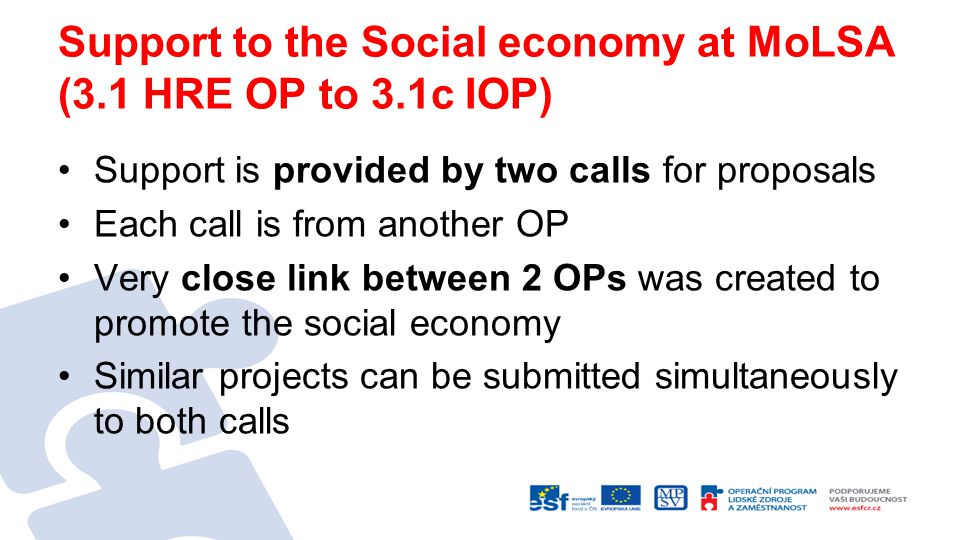 Support to the Social economy at MoLSA (3.1 HRE OP to 3.1c IOP) Support is provided by two calls for proposals Each call is from another OP Very close link between 2 OPs was created to promote the social economy Similar projects can be submitted simultaneously to both calls
