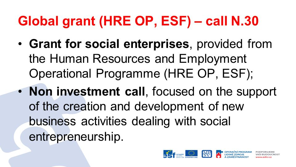 Global grant (HRE OP, ESF) – call N.30 Grant for social enterprises, provided from the Human Resources and Employment Operational Programme (HRE OP, ESF); Non investment call, focused on the support of the creation and development of new business activities dealing with social entrepreneurship.