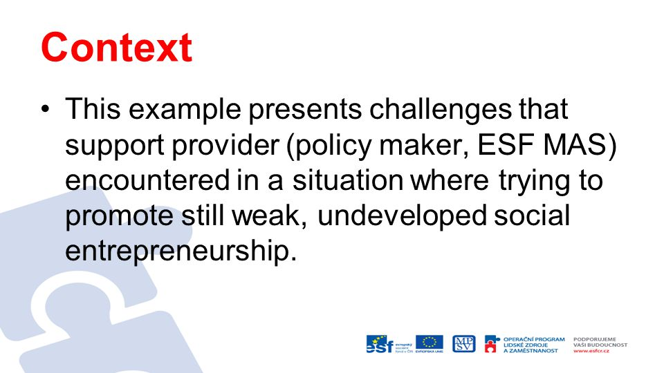 Context This example presents challenges that support provider (policy maker, ESF MAS) encountered in a situation where trying to promote still weak, undeveloped social entrepreneurship.