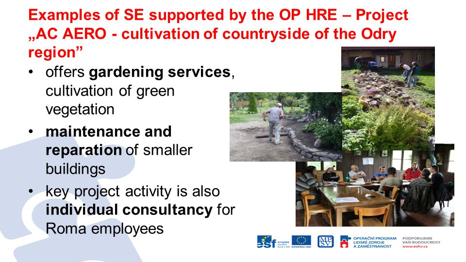 "Examples of SE supported by the OP HRE – Project ""AC AERO - cultivation of countryside of the Odry region offers gardening services, cultivation of green vegetation maintenance and reparation of smaller buildings key project activity is also individual consultancy for Roma employees"