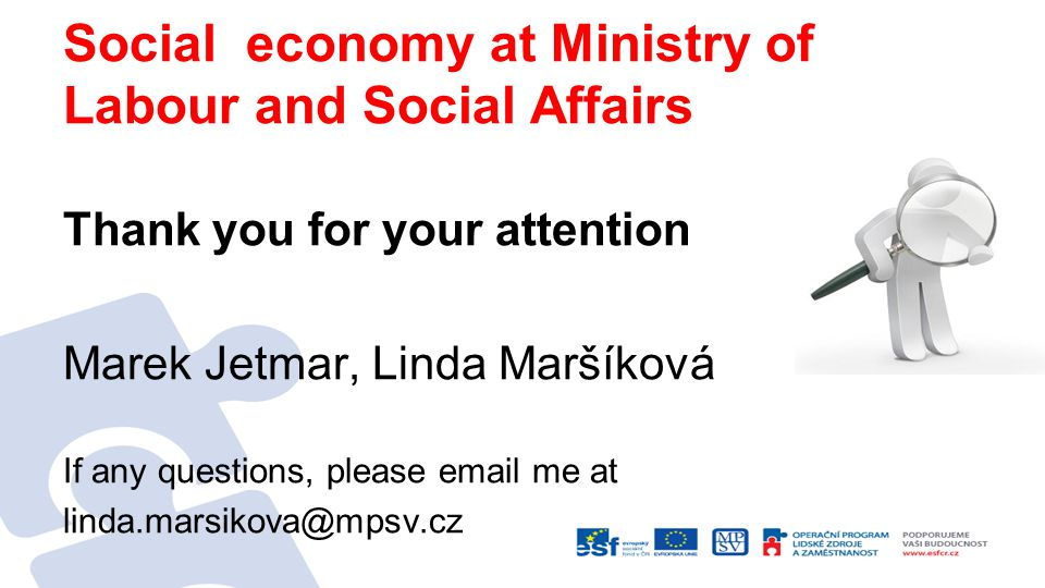 Social economy at Ministry of Labour and Social Affairs Thank you for your attention Marek Jetmar, Linda Maršíková If any questions, please  me at
