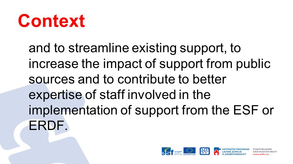 Context and to streamline existing support, to increase the impact of support from public sources and to contribute to better expertise of staff involved in the implementation of support from the ESF or ERDF.