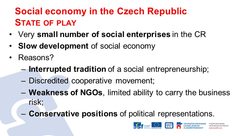 Social economy in the Czech Republic S TATE OF PLAY Very small number of social enterprises in the CR Slow development of social economy Reasons.