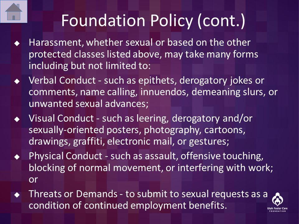 Foundation Policy (cont.)  Harassment, whether sexual or based on the other protected classes listed above, may take many forms including but not limited to:  Verbal Conduct - such as epithets, derogatory jokes or comments, name calling, innuendos, demeaning slurs, or unwanted sexual advances;  Visual Conduct - such as leering, derogatory and/or sexually-oriented posters, photography, cartoons, drawings, graffiti, electronic mail, or gestures;  Physical Conduct - such as assault, offensive touching, blocking of normal movement, or interfering with work; or  Threats or Demands - to submit to sexual requests as a condition of continued employment benefits.