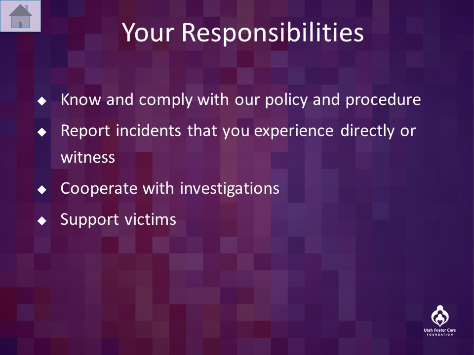 Your Responsibilities  Know and comply with our policy and procedure  Report incidents that you experience directly or witness  Cooperate with investigations  Support victims