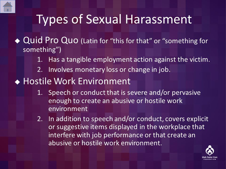 Types of Sexual Harassment  Quid Pro Quo (Latin for this for that or something for something ) 1.Has a tangible employment action against the victim.