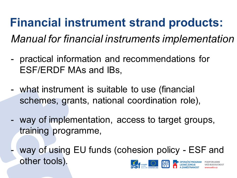 Financial instrument strand products: Manual for financial instruments implementation -practical information and recommendations for ESF/ERDF MAs and IBs, -what instrument is suitable to use (financial schemes, grants, national coordination role), -way of implementation, access to target groups, training programme, -way of using EU funds (cohesion policy - ESF and other tools).