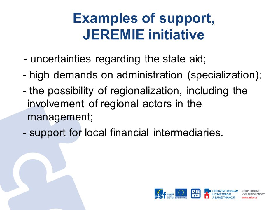Examples of support, JEREMIE initiative - uncertainties regarding the state aid; - high demands on administration (specialization); - the possibility of regionalization, including the involvement of regional actors in the management; - support for local financial intermediaries.