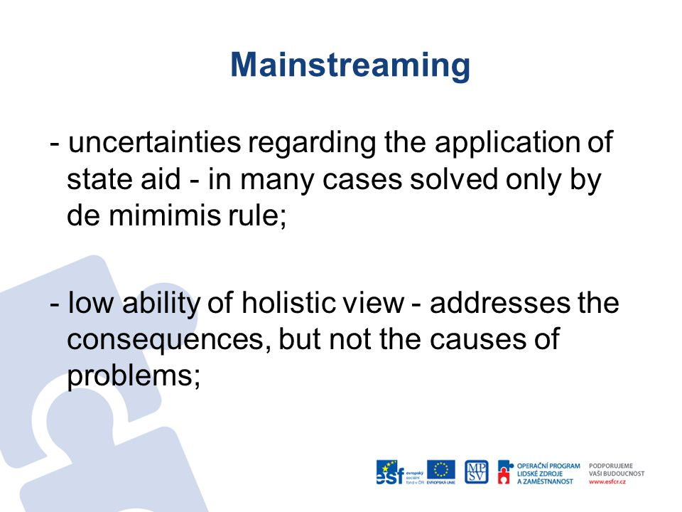 Mainstreaming - uncertainties regarding the application of state aid - in many cases solved only by de mimimis rule; - low ability of holistic view - addresses the consequences, but not the causes of problems;
