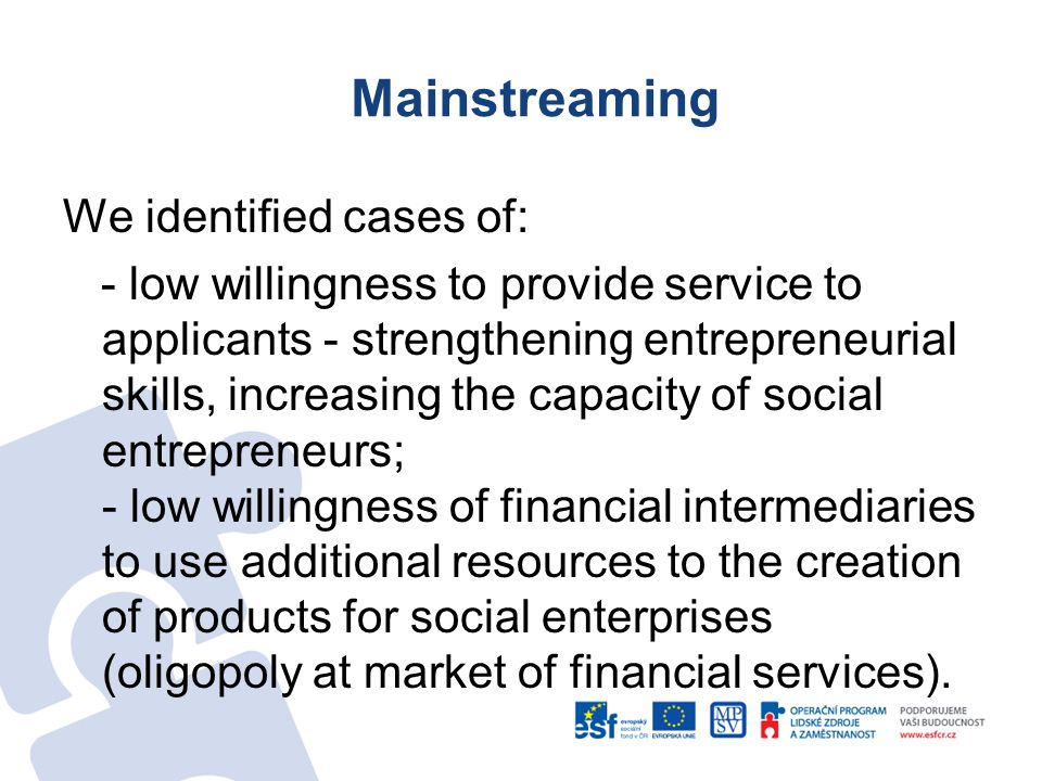 Mainstreaming We identified cases of: - low willingness to provide service to applicants - strengthening entrepreneurial skills, increasing the capacity of social entrepreneurs; - low willingness of financial intermediaries to use additional resources to the creation of products for social enterprises (oligopoly at market of financial services).