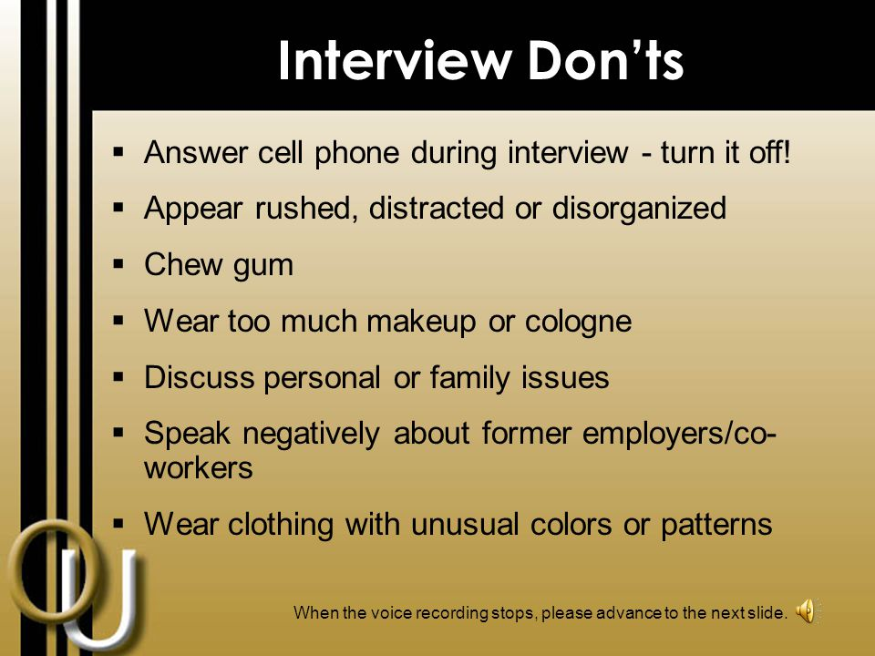 Interview Dos  Dress professionally and conservatively  Arrive minutes early  Ask employer about his/her position  Cover any tattoos/body piercings (except one pair conservative earrings for women)  Speak clearly and demonstrate confidence  Demonstrate good posture  Bring extra resumes & a copy of your references When the voice recording stops, please advance to the next slide.