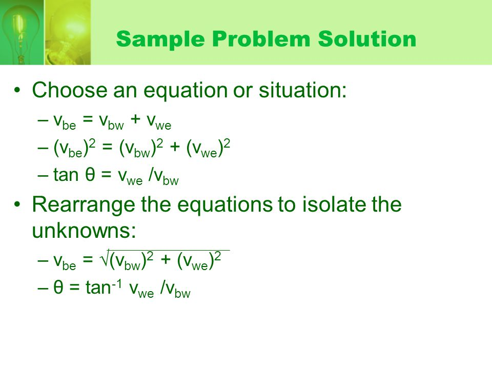 Sample Problem Solution Choose an equation or situation: –v be = v bw + v we –(v be ) 2 = (v bw ) 2 + (v we ) 2 –tan θ = v we /v bw Rearrange the equations to isolate the unknowns: –v be = √ (v bw ) 2 + (v we ) 2 –θ = tan -1 v we /v bw