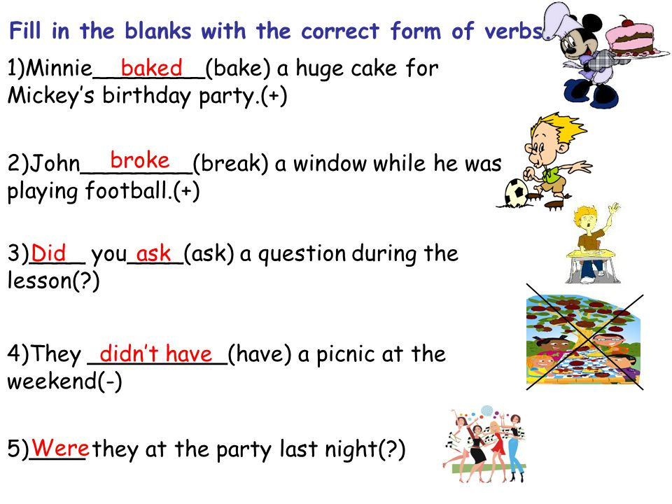 1)Minnie________(bake) a huge cake for Mickey's birthday party.(+) 2)John________(break) a window while he was playing football.(+) 3)____ you____(ask) a question during the lesson( ) 4)They __________(have) a picnic at the weekend(-) 5)____ they at the party last night( ) Fill in the blanks with the correct form of verbs.