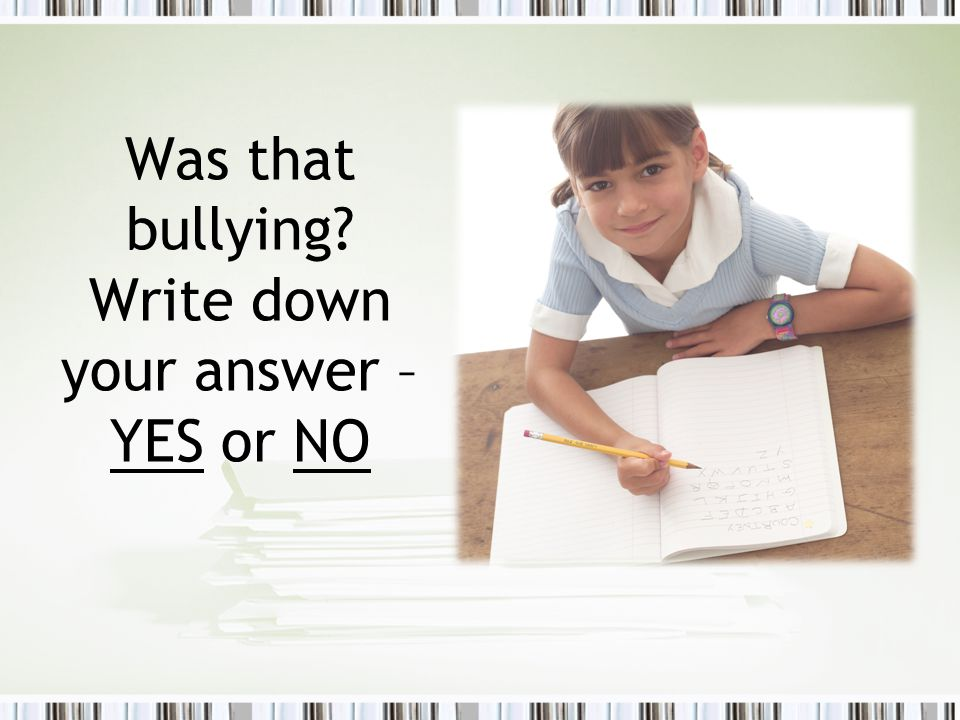 Was that bullying Write down your answer – YES or NO