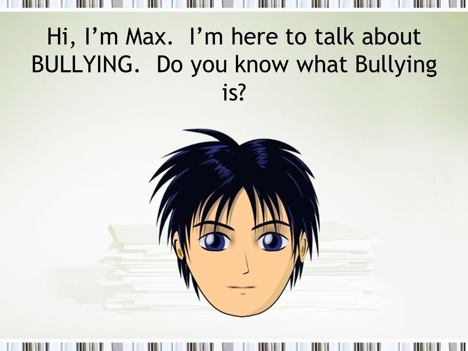 Hi, I'm Max. I'm here to talk about BULLYING. Do you know what Bullying is