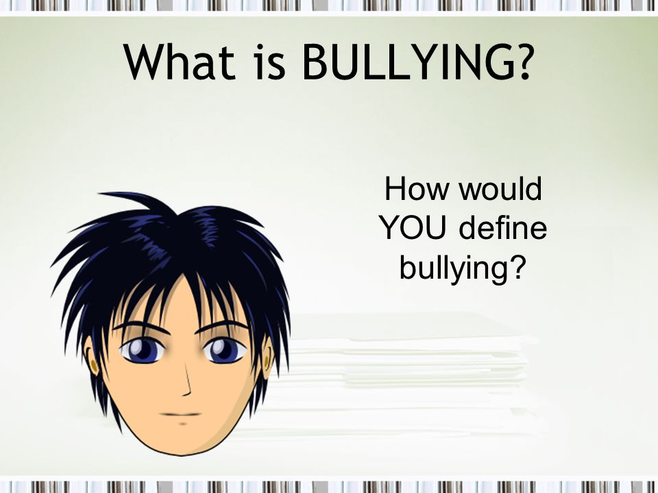 What is BULLYING How would YOU define bullying