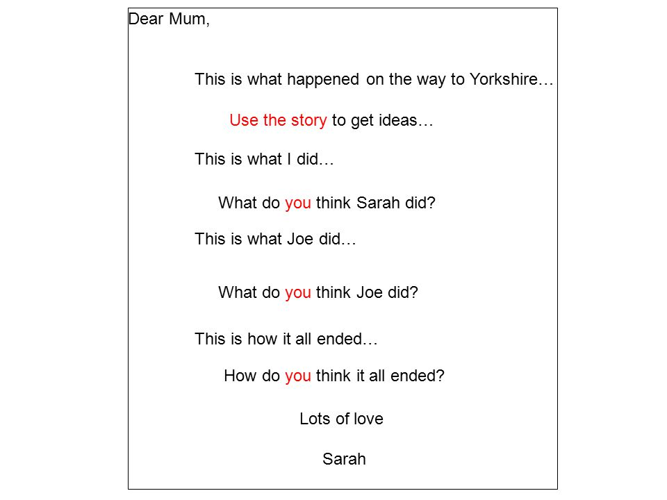Dear Mum, This is what happened on the way to Yorkshire… This is what I did… This is what Joe did… This is how it all ended… Lots of love Sarah What do you think Sarah did.