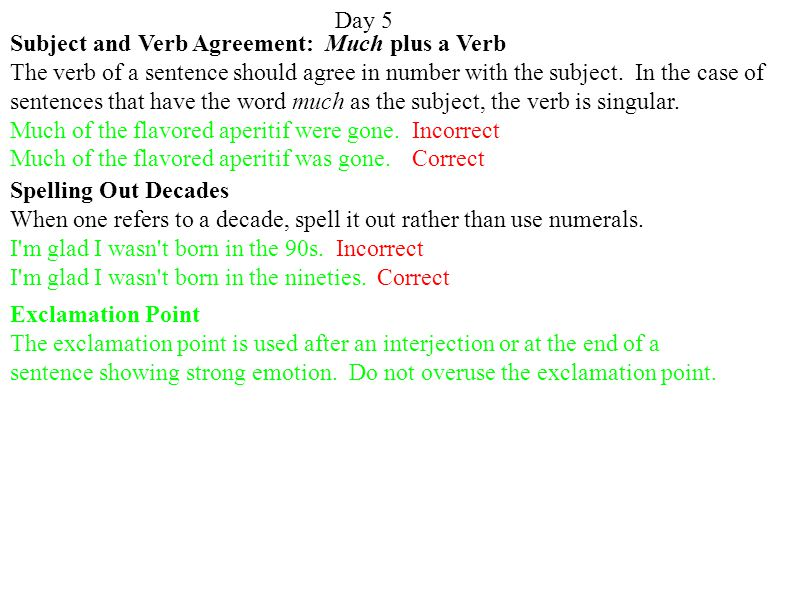 Day 5 Subject and Verb Agreement: Much plus a Verb The verb of a sentence should agree in number with the subject.