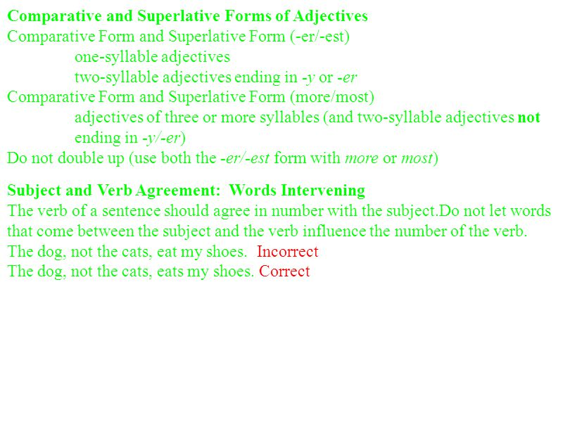 Comparative and Superlative Forms of Adjectives Comparative Form and Superlative Form (-er/-est) one-syllable adjectives two-syllable adjectives ending in -y or -er Comparative Form and Superlative Form (more/most) adjectives of three or more syllables (and two-syllable adjectives not ending in -y/-er) Do not double up (use both the -er/-est form with more or most) Subject and Verb Agreement: Words Intervening The verb of a sentence should agree in number with the subject.Do not let words that come between the subject and the verb influence the number of the verb.