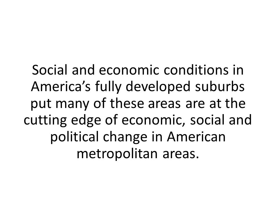 Social and economic conditions in America's fully developed suburbs put many of these areas are at the cutting edge of economic, social and political change in American metropolitan areas.