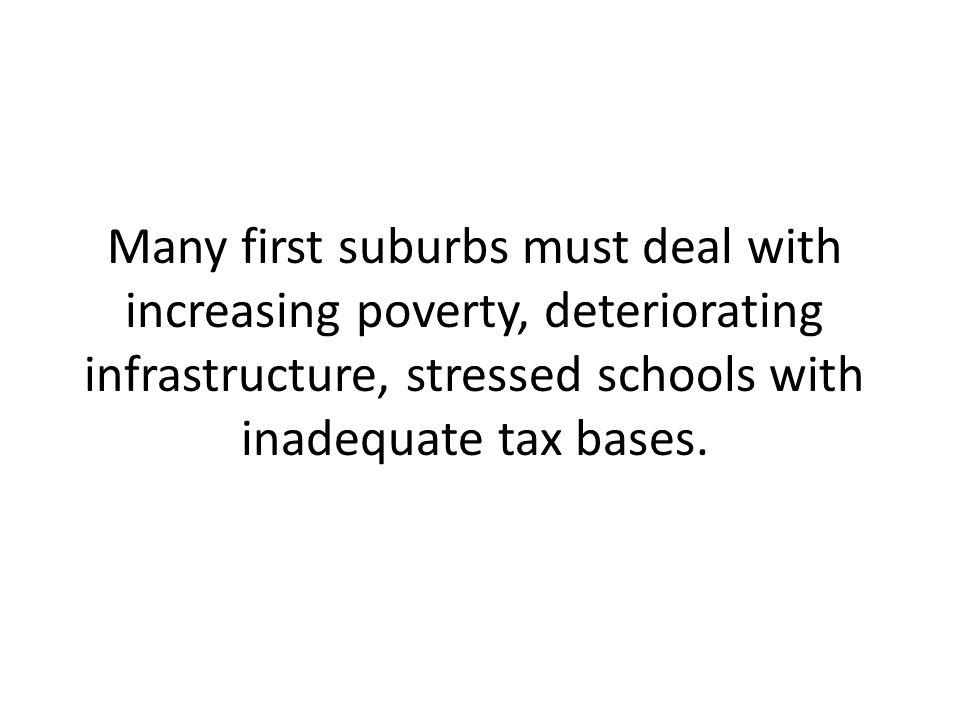 Many first suburbs must deal with increasing poverty, deteriorating infrastructure, stressed schools with inadequate tax bases.
