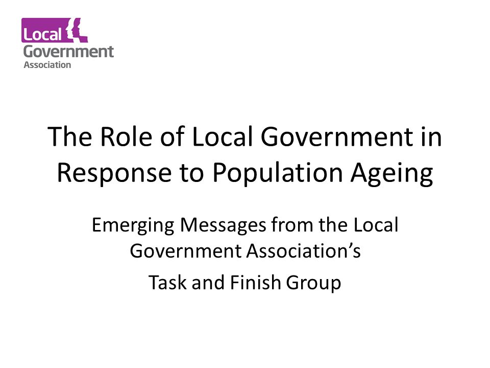 The Role of Local Government in Response to Population Ageing Emerging Messages from the Local Government Association's Task and Finish Group