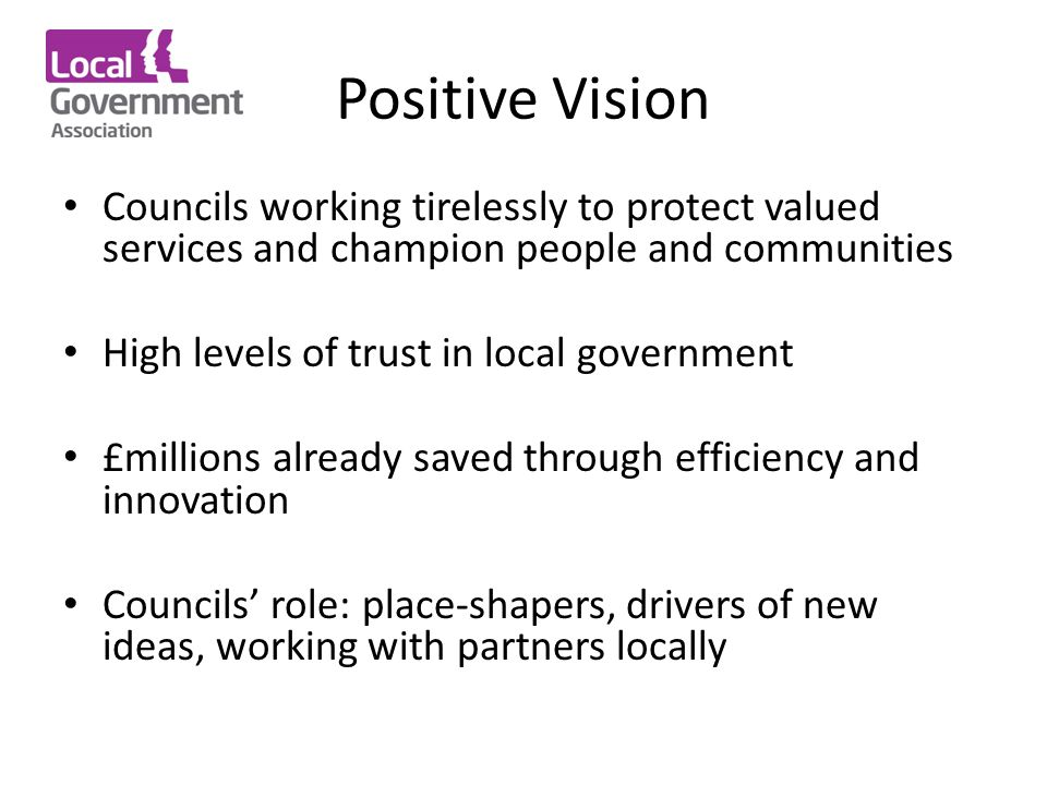 Positive Vision Councils working tirelessly to protect valued services and champion people and communities High levels of trust in local government £millions already saved through efficiency and innovation Councils' role: place-shapers, drivers of new ideas, working with partners locally