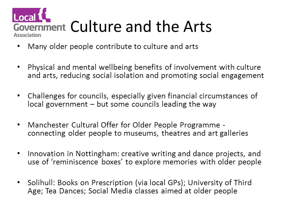 Culture and the Arts Many older people contribute to culture and arts Physical and mental wellbeing benefits of involvement with culture and arts, reducing social isolation and promoting social engagement Challenges for councils, especially given financial circumstances of local government – but some councils leading the way Manchester Cultural Offer for Older People Programme - connecting older people to museums, theatres and art galleries Innovation in Nottingham: creative writing and dance projects, and use of 'reminiscence boxes' to explore memories with older people Solihull: Books on Prescription (via local GPs); University of Third Age; Tea Dances; Social Media classes aimed at older people