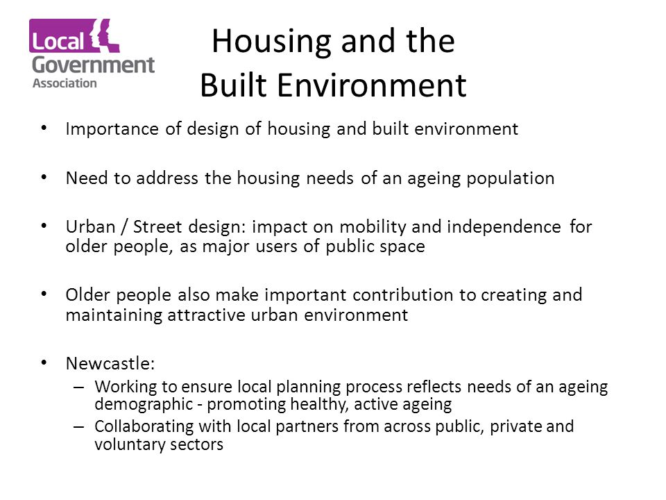 Housing and the Built Environment Importance of design of housing and built environment Need to address the housing needs of an ageing population Urban / Street design: impact on mobility and independence for older people, as major users of public space Older people also make important contribution to creating and maintaining attractive urban environment Newcastle: – Working to ensure local planning process reflects needs of an ageing demographic - promoting healthy, active ageing – Collaborating with local partners from across public, private and voluntary sectors