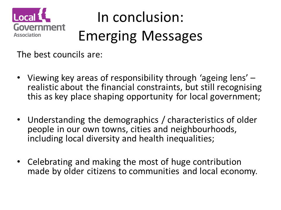 In conclusion: Emerging Messages The best councils are: Viewing key areas of responsibility through 'ageing lens' – realistic about the financial constraints, but still recognising this as key place shaping opportunity for local government; Understanding the demographics / characteristics of older people in our own towns, cities and neighbourhoods, including local diversity and health inequalities; Celebrating and making the most of huge contribution made by older citizens to communities and local economy.