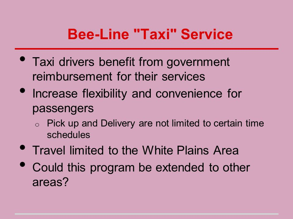 Bee-Line Taxi Service Taxi drivers benefit from government reimbursement for their services Increase flexibility and convenience for passengers o Pick up and Delivery are not limited to certain time schedules Travel limited to the White Plains Area Could this program be extended to other areas
