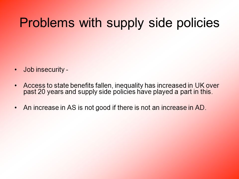 Problems with supply side policies Job insecurity - Access to state benefits fallen, inequality has increased in UK over past 20 years and supply side policies have played a part in this.