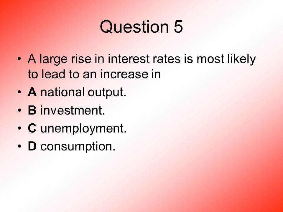 Question 5 A large rise in interest rates is most likely to lead to an increase in A national output.