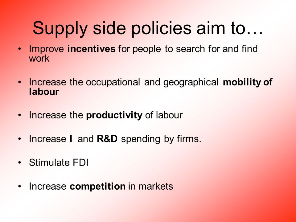 Supply side policies aim to… Improve incentives for people to search for and find work Increase the occupational and geographical mobility of labour Increase the productivity of labour Increase I and R&D spending by firms.