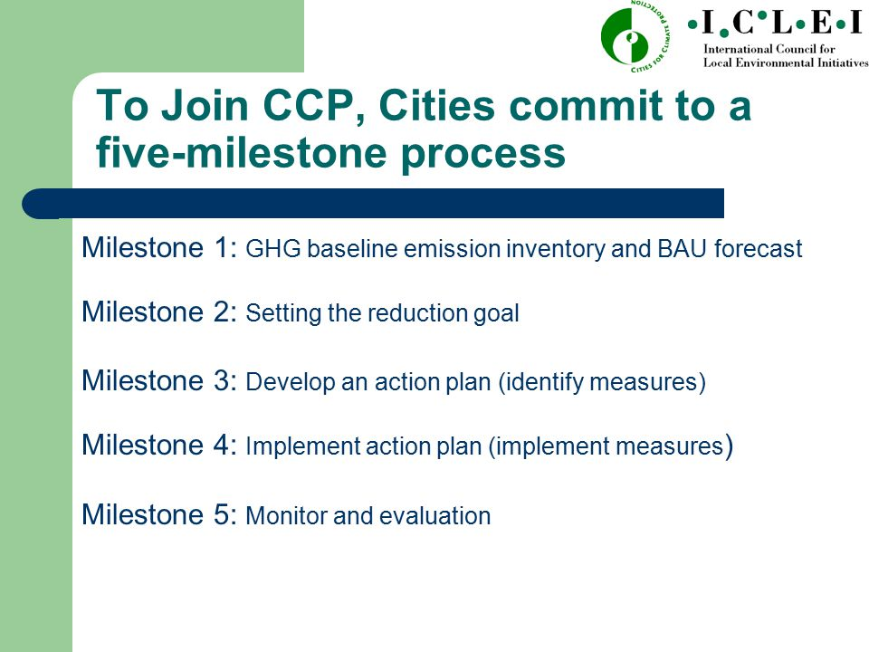 To Join CCP, Cities commit to a five-milestone process Milestone 1: GHG baseline emission inventory and BAU forecast Milestone 2: Setting the reduction goal Milestone 3: Develop an action plan (identify measures) Milestone 4: Implement action plan (implement measures ) Milestone 5: Monitor and evaluation