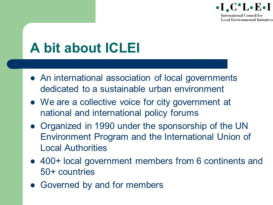 A bit about ICLEI An international association of local governments dedicated to a sustainable urban environment We are a collective voice for city government at national and international policy forums Organized in 1990 under the sponsorship of the UN Environment Program and the International Union of Local Authorities 400+ local government members from 6 continents and 50+ countries Governed by and for members
