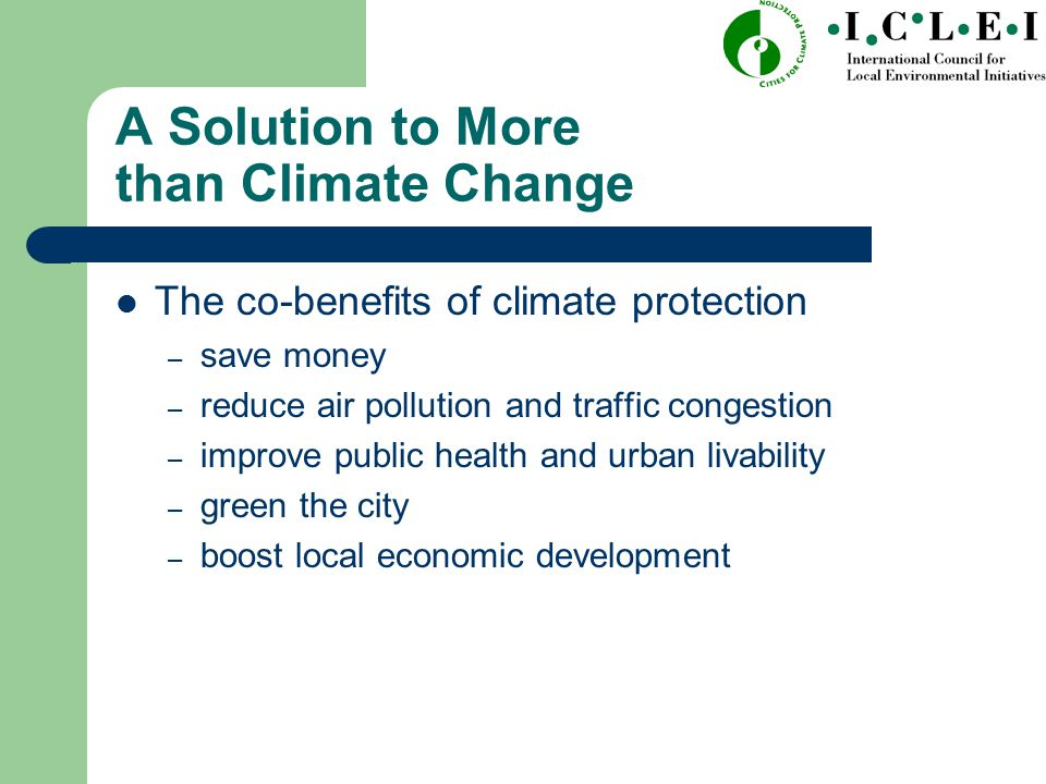 A Solution to More than Climate Change The co-benefits of climate protection – save money – reduce air pollution and traffic congestion – improve public health and urban livability – green the city – boost local economic development