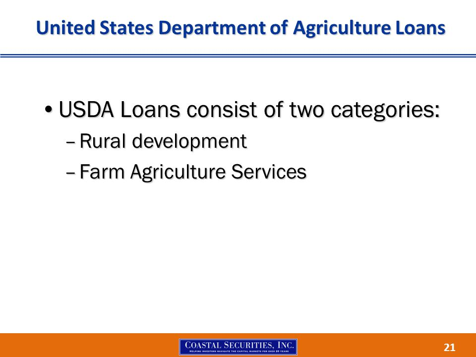 21 United States Department of Agriculture Loans USDA Loans consist of two categories:USDA Loans consist of two categories: –Rural development –Farm Agriculture Services