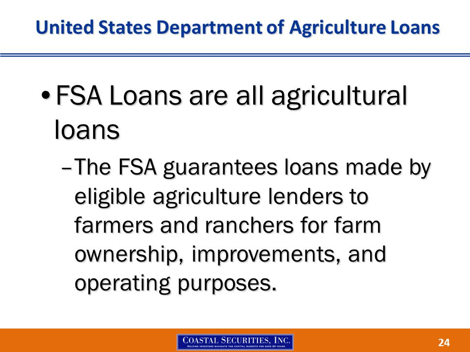 24 United States Department of Agriculture Loans FSA Loans are all agricultural loansFSA Loans are all agricultural loans –The FSA guarantees loans made by eligible agriculture lenders to farmers and ranchers for farm ownership, improvements, and operating purposes.