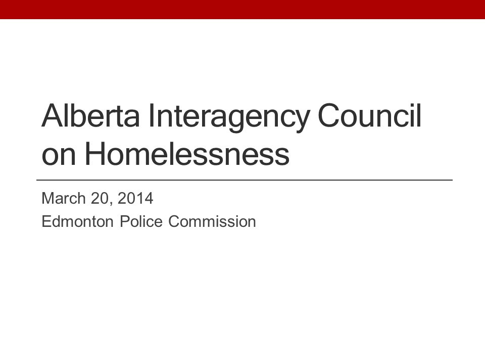 Alberta Interagency Council on Homelessness March 20, 2014 Edmonton Police Commission