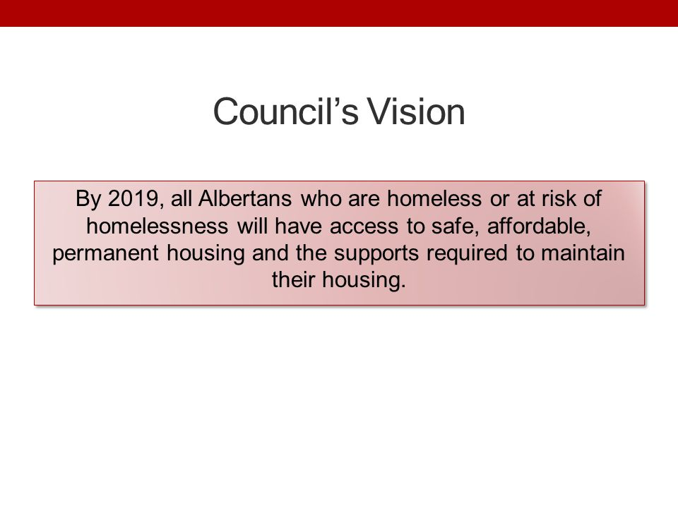 Council's Vision By 2019, all Albertans who are homeless or at risk of homelessness will have access to safe, affordable, permanent housing and the supports required to maintain their housing.