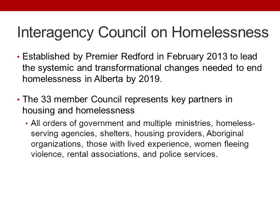 Interagency Council on Homelessness Established by Premier Redford in February 2013 to lead the systemic and transformational changes needed to end homelessness in Alberta by 2019.