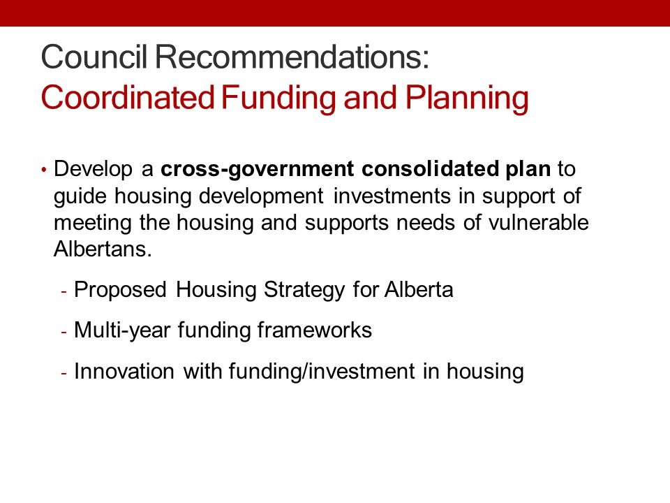 Council Recommendations: Coordinated Funding and Planning Develop a cross-government consolidated plan to guide housing development investments in support of meeting the housing and supports needs of vulnerable Albertans.