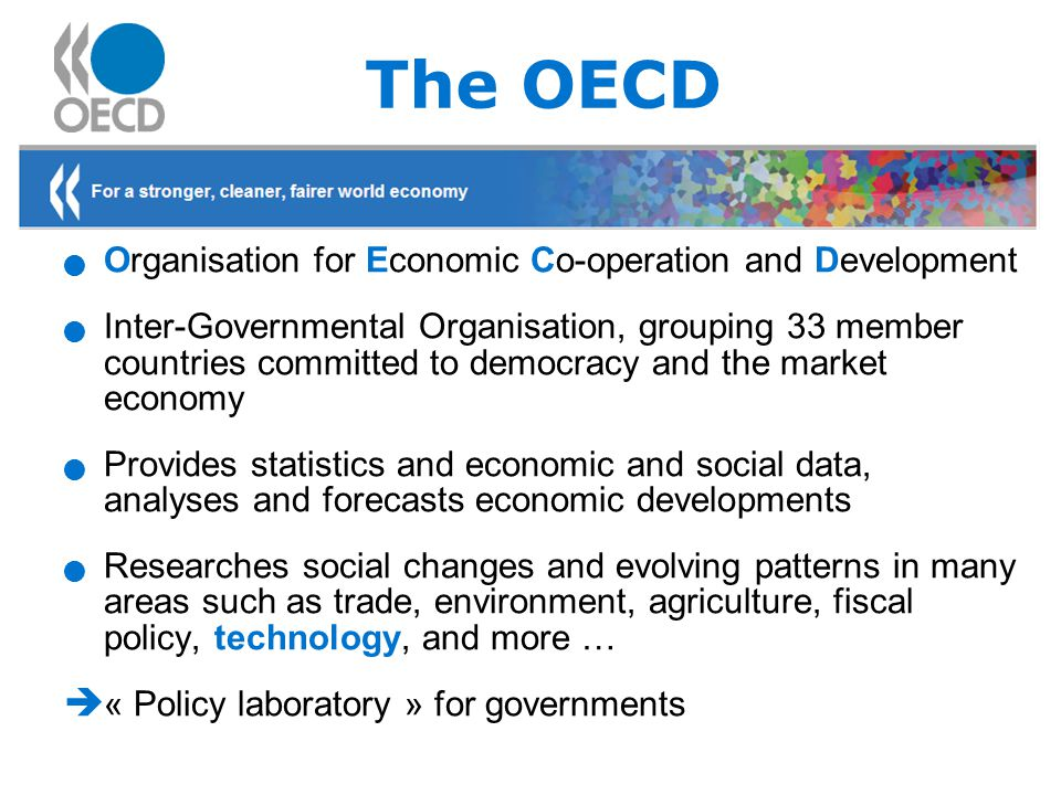 The OECD Organisation for Economic Co-operation and Development Inter-Governmental Organisation, grouping 33 member countries committed to democracy and the market economy Provides statistics and economic and social data, analyses and forecasts economic developments Researches social changes and evolving patterns in many areas such as trade, environment, agriculture, fiscal policy, technology, and more …  « Policy laboratory » for governments