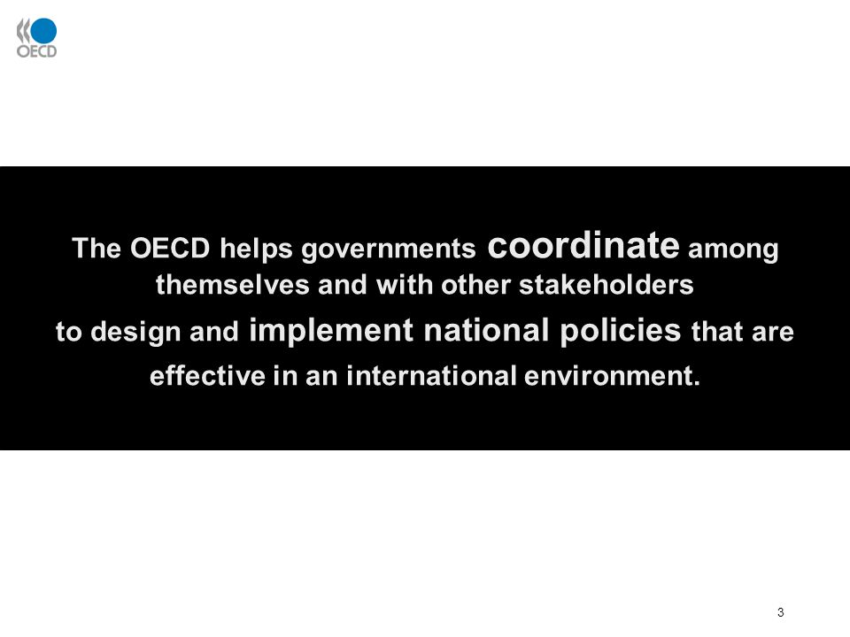 3 The OECD helps governments coordinate among themselves and with other stakeholders to design and implement national policies that are effective in an international environment.
