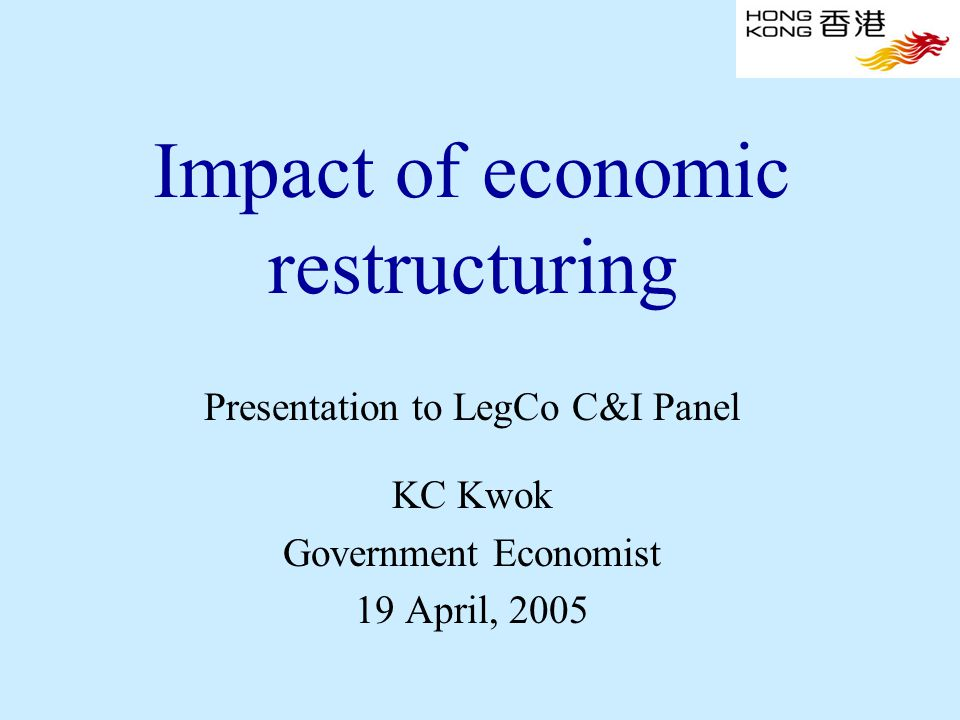 Impact of economic restructuring Presentation to LegCo C&I Panel KC Kwok Government Economist 19 April, 2005