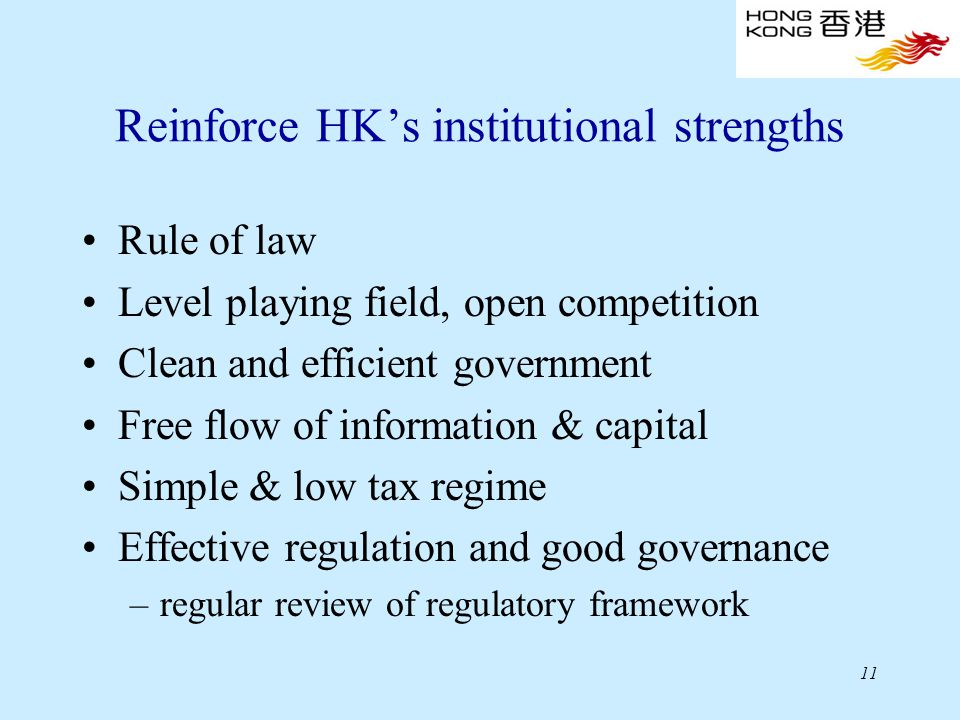 11 Reinforce HK's institutional strengths Rule of law Level playing field, open competition Clean and efficient government Free flow of information & capital Simple & low tax regime Effective regulation and good governance –regular review of regulatory framework