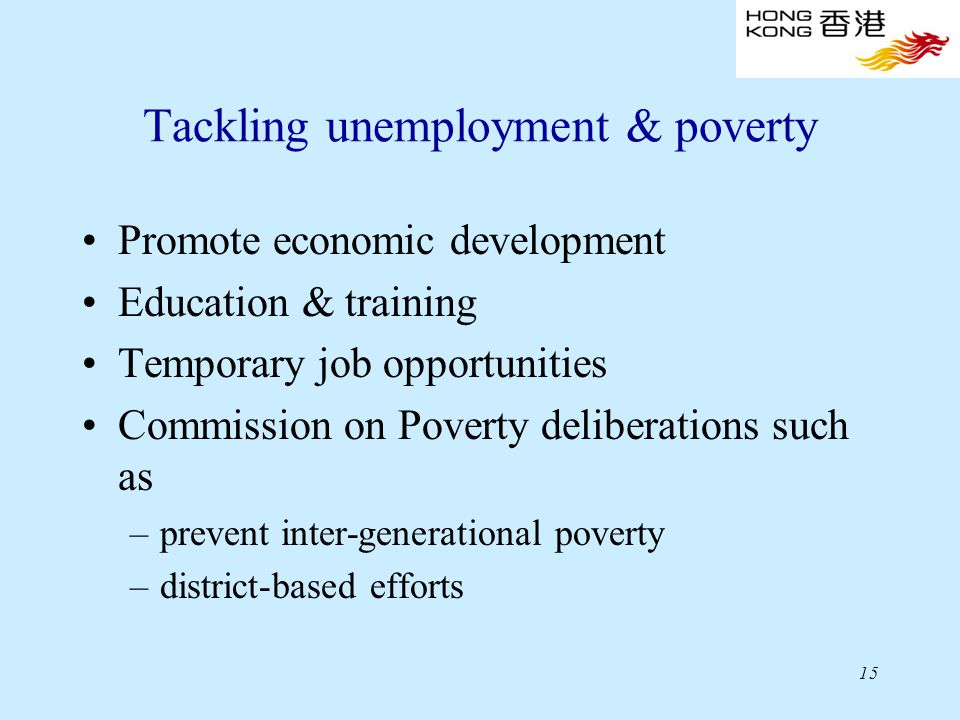 15 Tackling unemployment & poverty Promote economic development Education & training Temporary job opportunities Commission on Poverty deliberations such as –prevent inter-generational poverty –district-based efforts